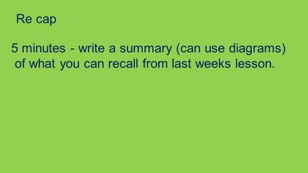 Re cap 5 minutes - write a summary (can use diagrams) of what you can recall from last weeks lesson.