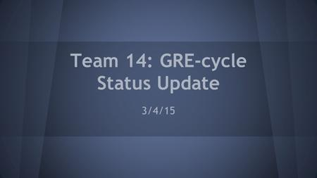 Team 14: GRE-cycle Status Update 3/4/15. The Team Cole WalkerBen Guilfoyle Hannah Albers Melanie Thelen.