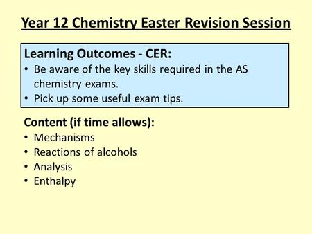 Year 12 Chemistry Easter Revision Session Learning Outcomes - CER: Be aware of the key skills required in the AS chemistry exams. Pick up some useful exam.