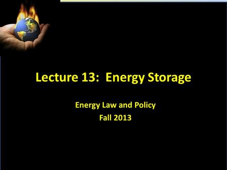 Lecture 13: Energy Storage Energy Law and Policy Fall 2013.