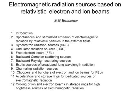 Electromagnetic radiation sources based on relativistic electron and ion beams E.G.Bessonov 1.Introduction 2.Spontaneous and stimulated emission of electromagnetic.