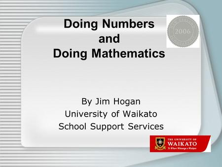 Doing Numbers and Doing Mathematics By Jim Hogan University of Waikato School Support Services.