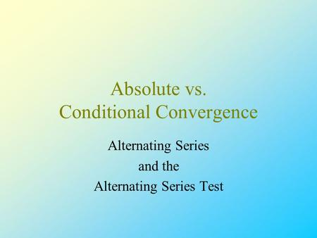 Absolute vs. Conditional Convergence Alternating Series and the Alternating Series Test.