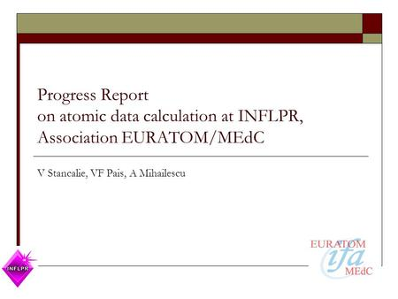 Progress Report on atomic data calculation at INFLPR, Association EURATOM/MEdC V Stancalie, VF Pais, A Mihailescu.