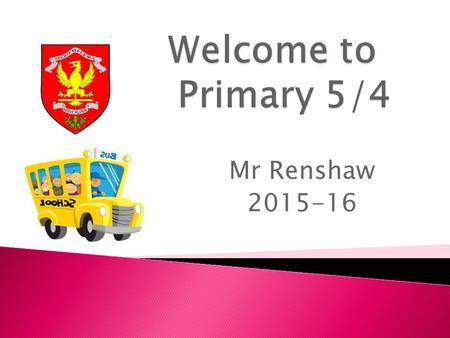 Mr Renshaw 2015-16. Our Expectations  Now that the pupils are in Primary 5/4, there will be an expectation all children respect the environment in which.