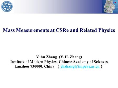 Mass Measurements at CSRe and Related Physics Yuhu Zhang (Y. H. Zhang) Institute of Modern Physics, Chinese Academy of Sciences Lanzhou 730000, China (