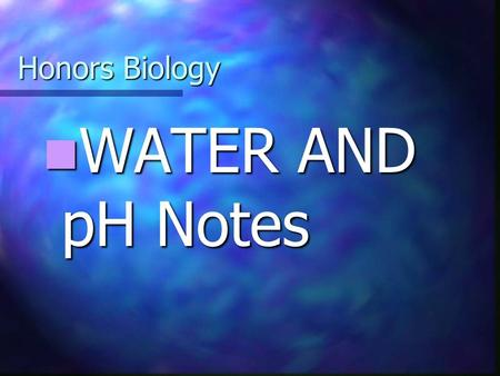 Honors Biology WATER AND pH Notes WATER AND pH Notes.