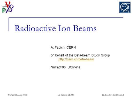NuFact'06, Aug. 2006A. Fabich, CERNRadioactive Ion Beams, 1 Radioactive Ion Beams A. Fabich, CERN on behalf of the Beta-beam Study Group