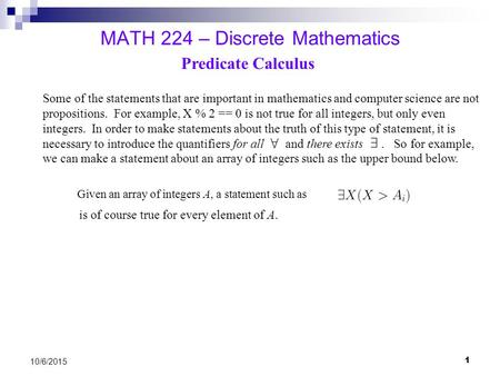 1 10/6/2015 MATH 224 – Discrete Mathematics Predicate Calculus Some of the statements that are important in mathematics and computer science are not propositions.