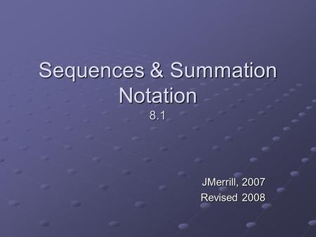 Sequences & Summation Notation 8.1 JMerrill, 2007 Revised 2008.