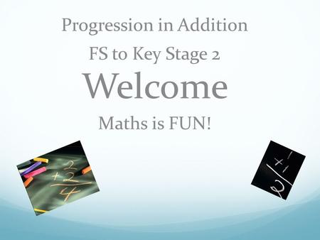 Progression in Addition FS to Key Stage 2 Welcome Maths is FUN!