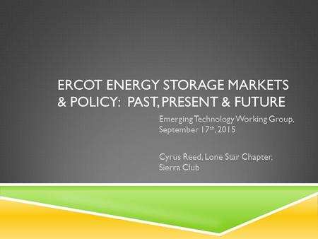 ERCOT ENERGY STORAGE MARKETS & POLICY: PAST, PRESENT & FUTURE Emerging Technology Working Group, September 17 th, 2015 Cyrus Reed, Lone Star Chapter, Sierra.