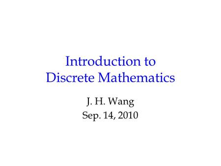 Introduction to Discrete Mathematics J. H. Wang Sep. 14, 2010.