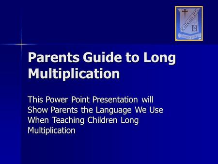 Parents Guide to Long Multiplication This Power Point Presentation will Show Parents the Language We Use When Teaching Children Long Multiplication.