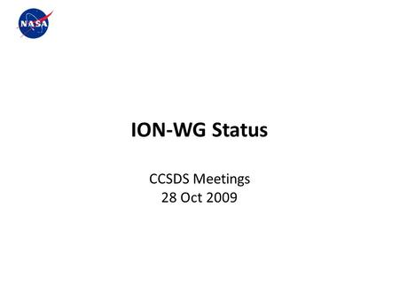 R ION-WG Status CCSDS Meetings 28 Oct 2009. r ION-Working Group Overview ION Working Group is a sub-team of the NASA DTN Readiness Project whose goal.