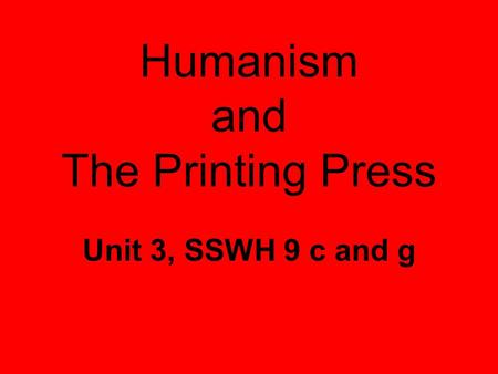 Humanism and The Printing Press Unit 3, SSWH 9 c and g.