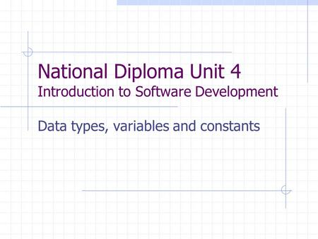 National Diploma Unit 4 Introduction to Software Development Data types, variables and constants.