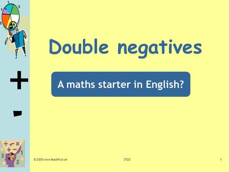 + - © 2005 www.teachit.co.uk37231 Double negatives A maths starter in English?
