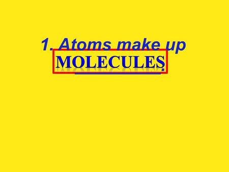 1. Atoms make up _________.. 2. Molecules make up ___________.