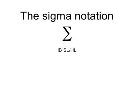 The sigma notation IB SL/HL. A Greek letter - in maths it translates as the sum of start term r=1 end term r=5 the sum of the first 5 terms What type.