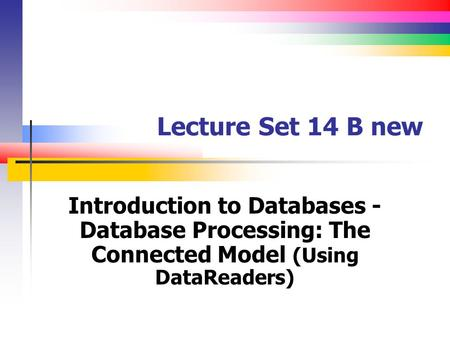 Lecture Set 14 B new Introduction to Databases - Database Processing: The Connected Model (Using DataReaders)