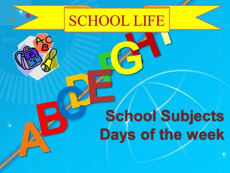 School Subjects Days of the week D A H B C F Е G I A B C D F Е G SCHOOL LIFE.