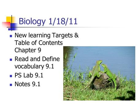 Biology 1/18/11 New learning Targets & Table of Contents Chapter 9 Read and Define vocabulary 9.1 PS Lab 9.1 Notes 9.1.