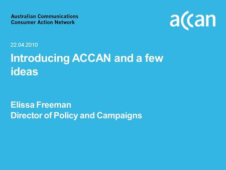 Introducing ACCAN and a few ideas Elissa Freeman Director of Policy and Campaigns 22.04.2010.