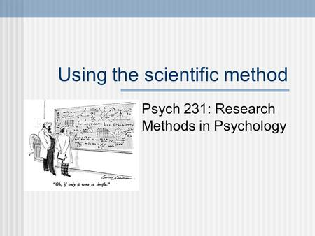 Using the scientific method Psych 231: Research Methods in Psychology.