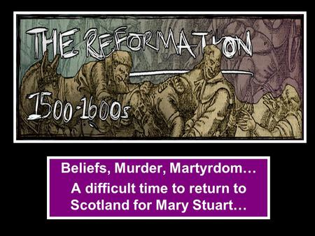 Beliefs, Murder, Martyrdom… A difficult time to return to Scotland for Mary Stuart…