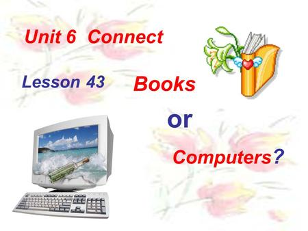 Lesson 43 Books or Computers ? Unit 6 Connect. Let's learn the new words together!