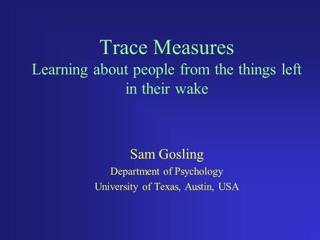 Trace Measures Learning about people from the things left in their wake Sam Gosling Department of Psychology University of Texas, Austin, USA.