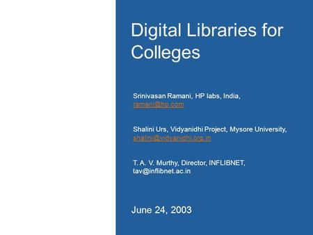 Digital Libraries for Colleges June 24, 2003 Srinivasan Ramani, HP labs, India,  Shalini Urs, Vidyanidhi Project, Mysore University,