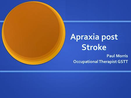 Apraxia post Stroke Paul Morris Occupational Therapist GSTT.