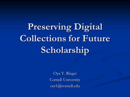 Preserving Digital Collections for Future Scholarship Oya Y. Rieger Cornell University