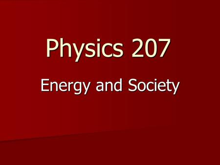 Physics 207 Energy and Society. Why are you here? 1. I needed a OC class and this is the only one that fit the time slot 2. Required for major 3. I love.