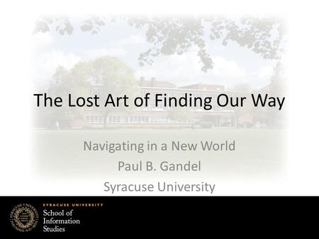 The Lost Art of Finding Our Way Navigating in a New World Paul B. Gandel Syracuse University.