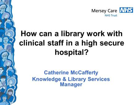 How can a library work with clinical staff in a high secure hospital? Catherine McCafferty Knowledge & Library Services Manager.