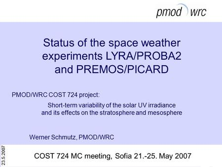 23.5.2007 Werner Schmutz, PMOD/WRC Status of the space weather experiments LYRA/PROBA2 and PREMOS/PICARD PMOD/WRC COST 724 project: Short-term variability.