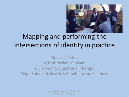 Mapping and performing the intersections of identity in practice Mrs Liesl Peters A/Prof Roshan Galvaan Division of Occupational Therapy Department of.