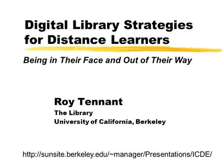 Digital Library Strategies for Distance Learners Roy Tennant The Library University of California, Berkeley Being in Their Face and Out of Their Way