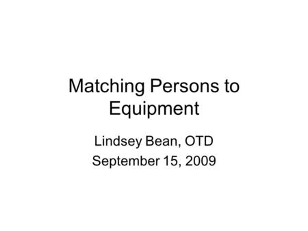 Matching Persons to Equipment Lindsey Bean, OTD September 15, 2009.