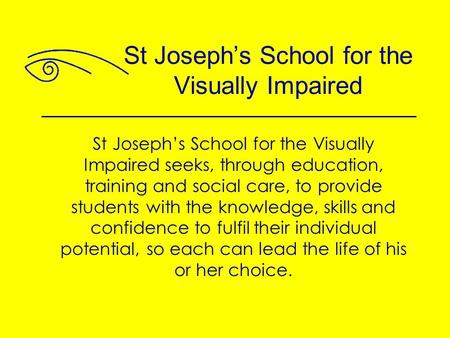 St Joseph's School for the Visually Impaired seeks, through education, training and social care, to provide students with the knowledge, skills and confidence.