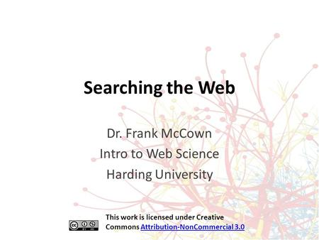 Searching the Web Dr. Frank McCown Intro to Web Science Harding University This work is licensed under Creative Commons Attribution-NonCommercial 3.0Attribution-NonCommercial.