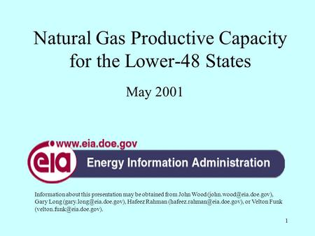 1 Natural Gas Productive Capacity for the Lower-48 States May 2001 Information about this presentation may be obtained from John Wood