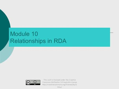 Module 10 Relationships in RDA This work is licensed under the Creative Commons Attribution 3.0 Australia License
