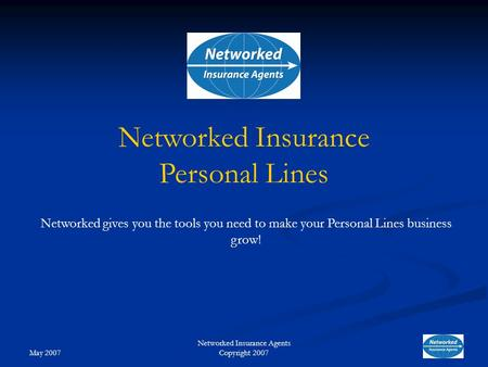 May 2007 Networked Insurance Agents Copyright 2007 Networked gives you the tools you need to make your Personal Lines business grow! Networked Insurance.