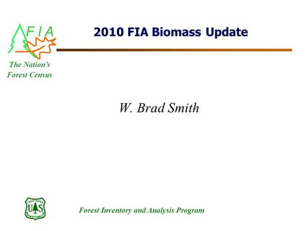 F I A Forest Inventory and Analysis Program The Nation's Forest Census 2010 FIA Biomass Update W. Brad Smith.