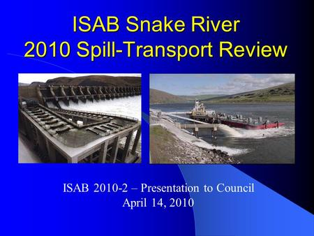 ISAB Snake River 2010 Spill-Transport Review ISAB 2010-2 – Presentation to Council April 14, 2010.