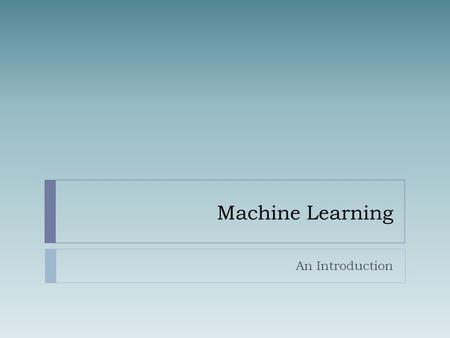 "Machine Learning An Introduction. What is Learning?  Herbert Simon: ""Learning is any process by which a system improves performance from experience."""